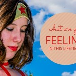 WHAT ARE YOU FEELING IN THIS LIFETIME?
